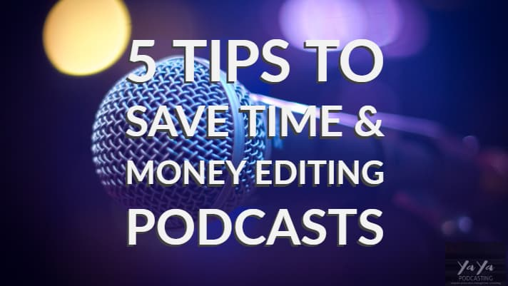 5 Tips to  Save Time & Money Editing Podcasts
