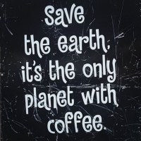 Save The Earth - It's The Only Planet With Coffee