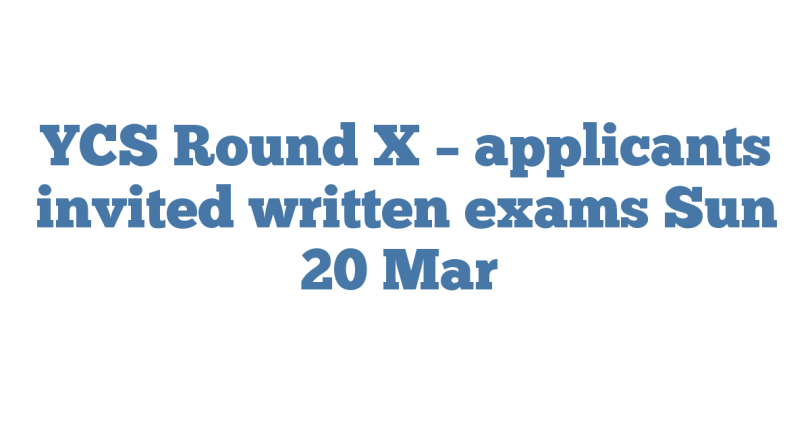YCS Round X – applicants invited written exams Sun 20 Mar