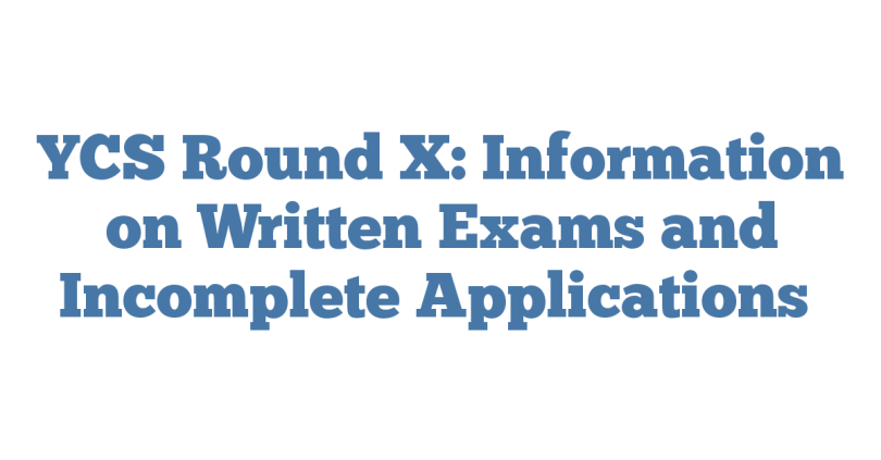 YCS Round X: Information on Written Exams and Incomplete Applications