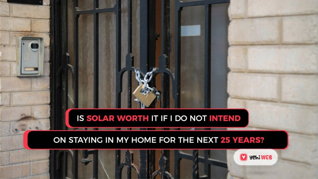 Is solar worth it if I do not intend on staying in my home for the next 25 years yehiweb
