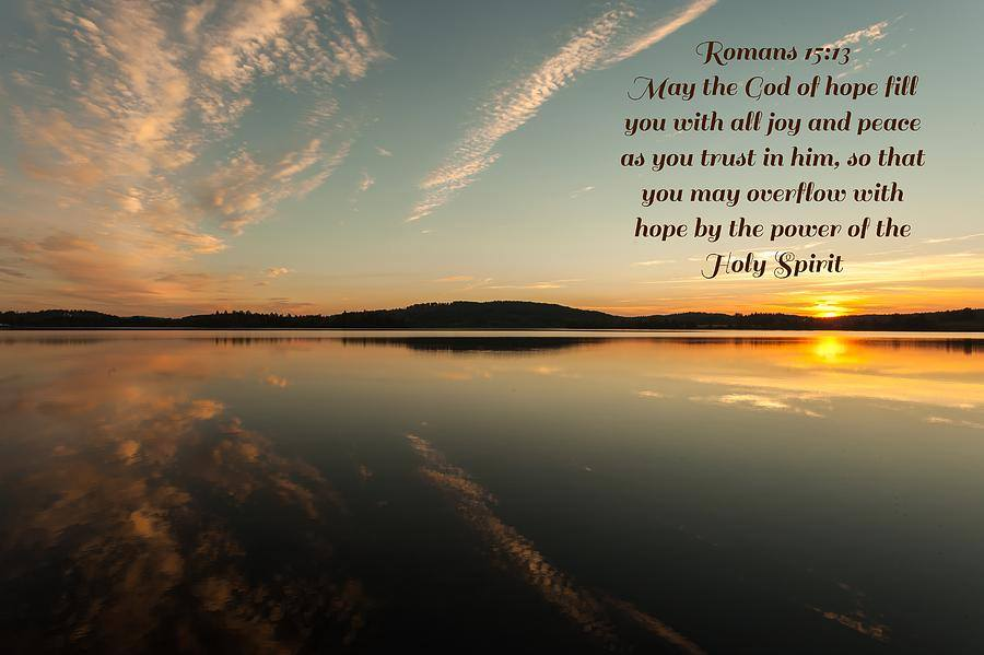 Romans 15:13 13 May the God of hope fill you with all joy and peace in believing, so that by the power of the Holy Spirit you may abound in hope.