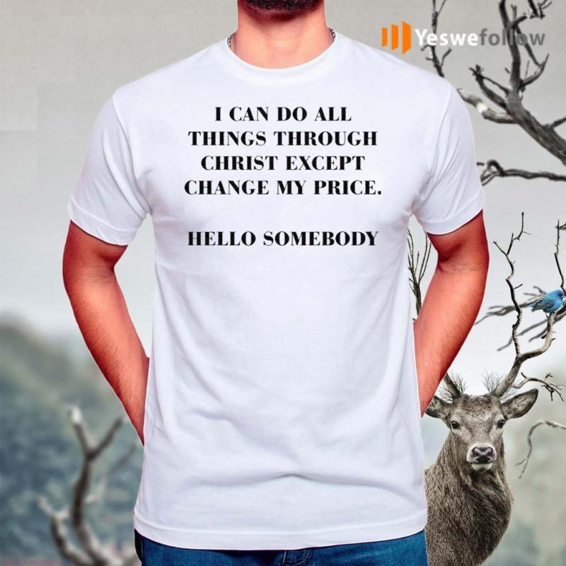 I-can-do-all-things-through-christ-except-change-my-price-hello-somebody-shirt