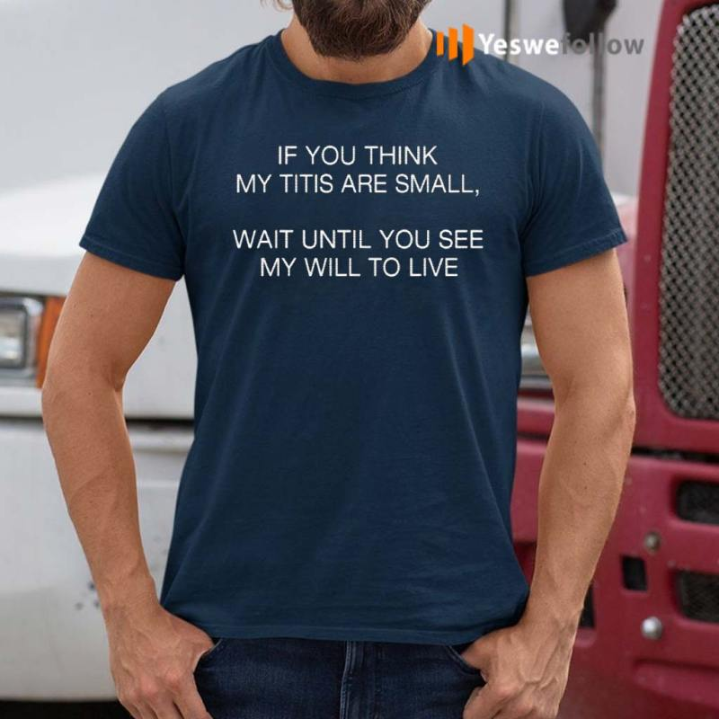 If-You-Think-My-Tits-Are-Small-Wait-Until-You-See-My-Will-To-Live-Shirts