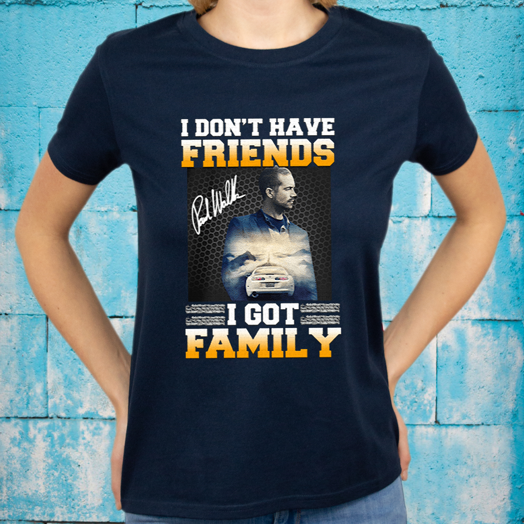 Paul Walker I Don't Have Friends I Got Family T-Shirt