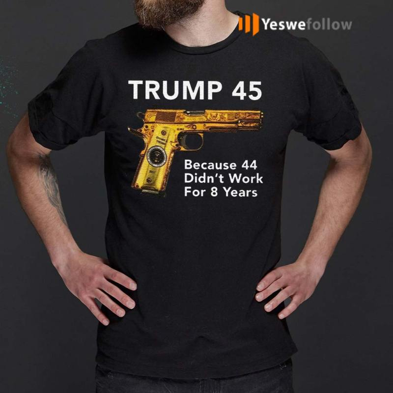 Trump-45-Because-The-44-Didn't-Work-For-8-Years-Shirts