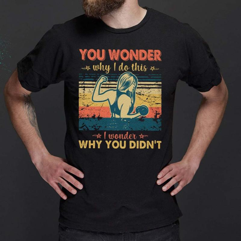 You-wonder-why-I-do-this-I-wonder-why-you-didn't-T-Shirts