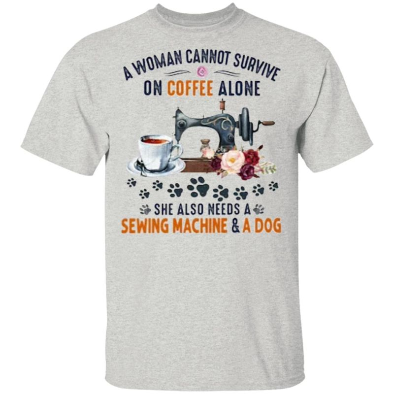 A Woman Cannot Survive On Coffee A Lone She Also Needs A Sewing Machine And A Dog T-Shirt