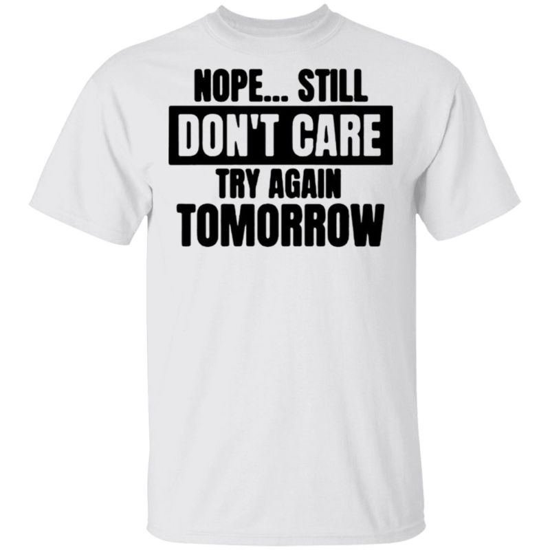 Nope… Still Don't Care Try Again Tomorrow T-Shirt