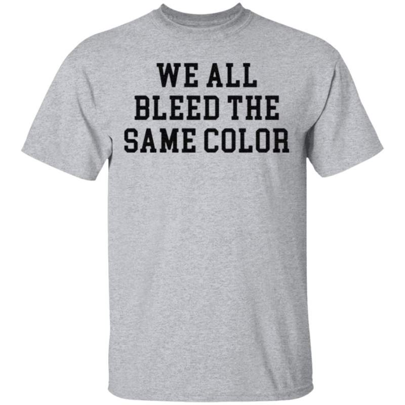 We All Bleed The Same Color t shirt