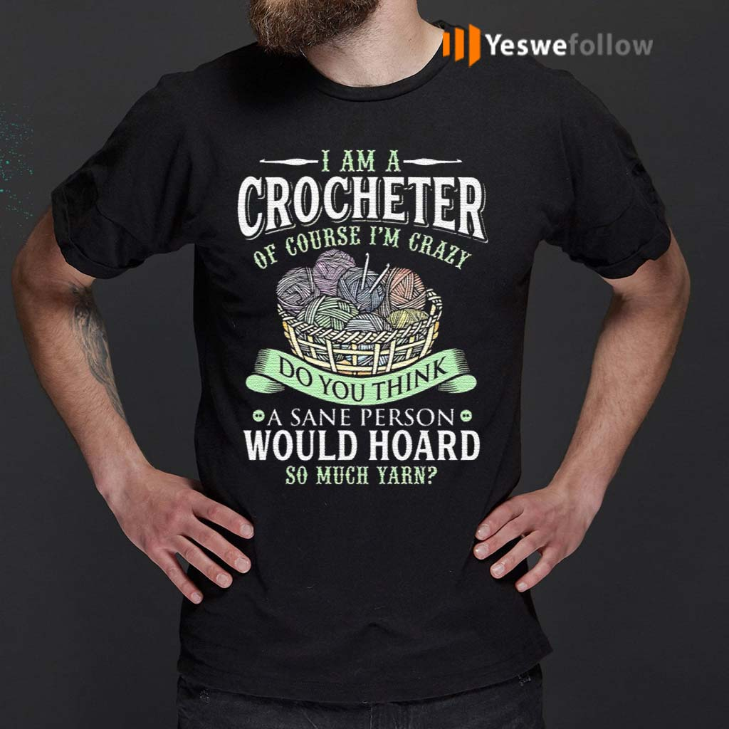 I-Am-A-Crocheter-Of-Course-Im-Crazy-Do-You-Think-A-Sane-Person-Would-Hoard-So-Much-Yarn-T-Shirts