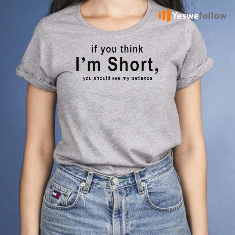 If-You-Think-I'm-Short-You-Should-See-My-Patience-Shirts