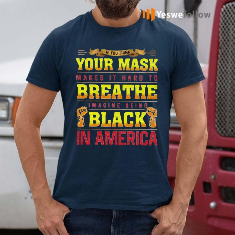 If-You-Think-Your-Mask-Makes-It-Hard-To-Breathe-Imagine-Being-Black-In-America-BLM-Shirt