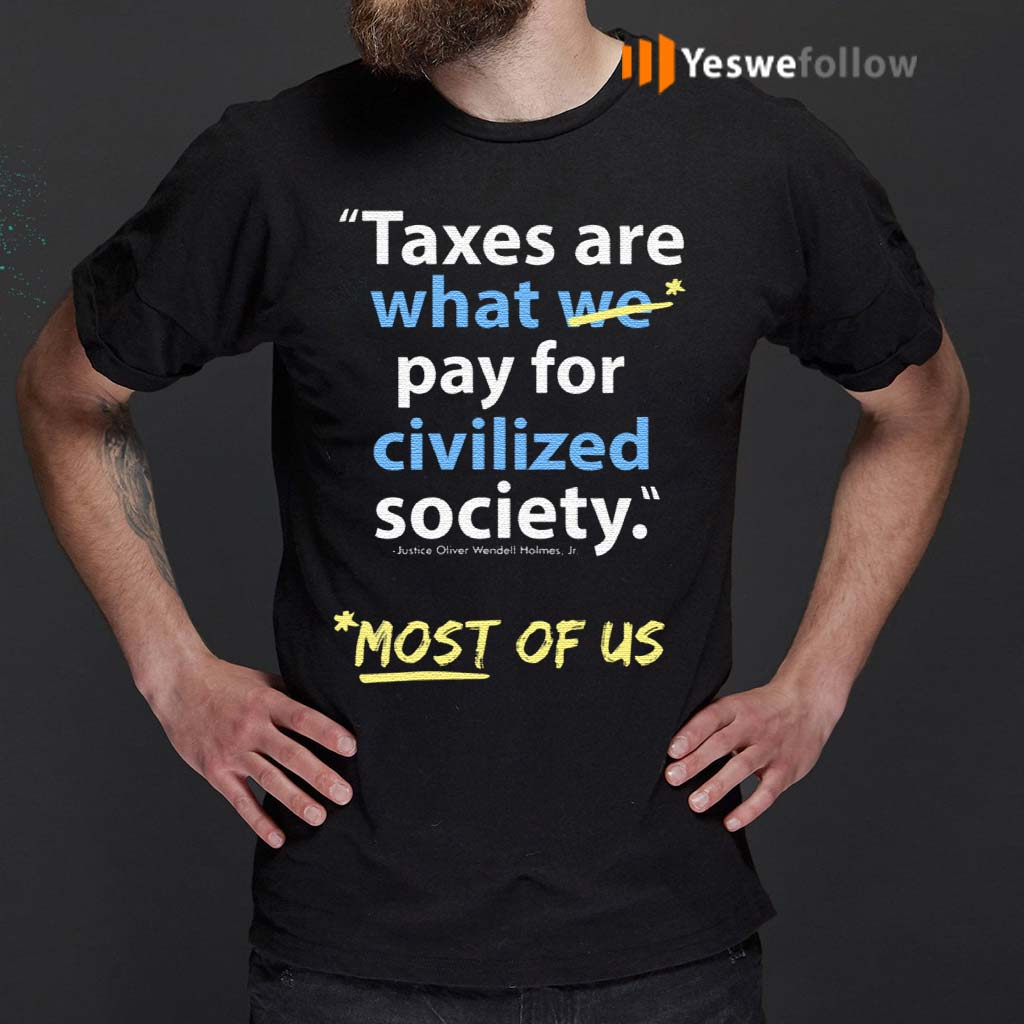 Taxes-Are-What-We-Pay-For-Civilized-Society-Most-Of-Us-Shirt