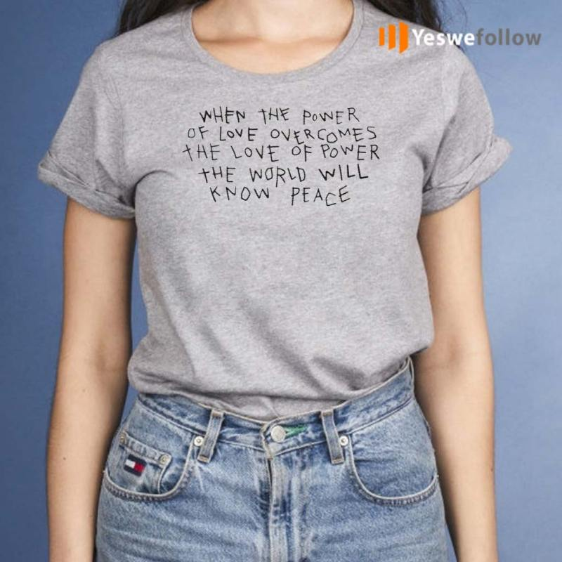 When-The-Power-Of-Love-Overcomes-The-Love-Of-Power-The-World-Will-Know-Peace-Shirts