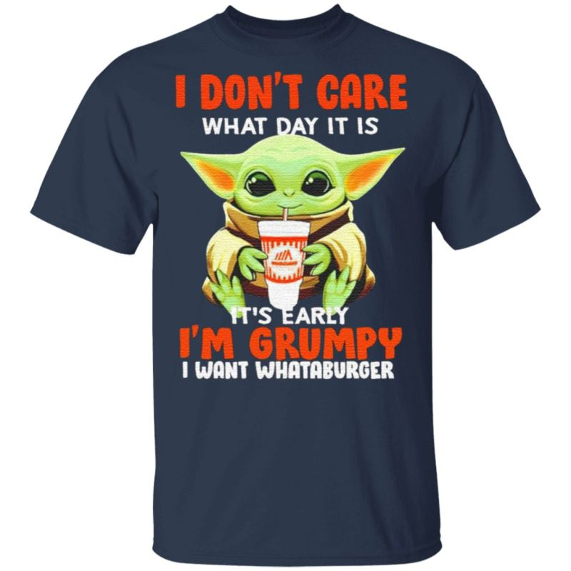 Baby Yoda I Don't Care What Day It Is It's Early I'm Grumpy I Want Whataburger T Shirt