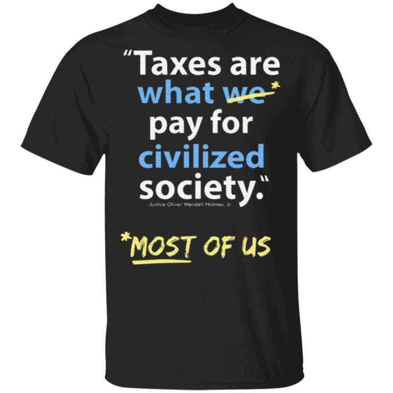 Taxes Are What We Pay For Civilized Society Most Of Us T Shirt