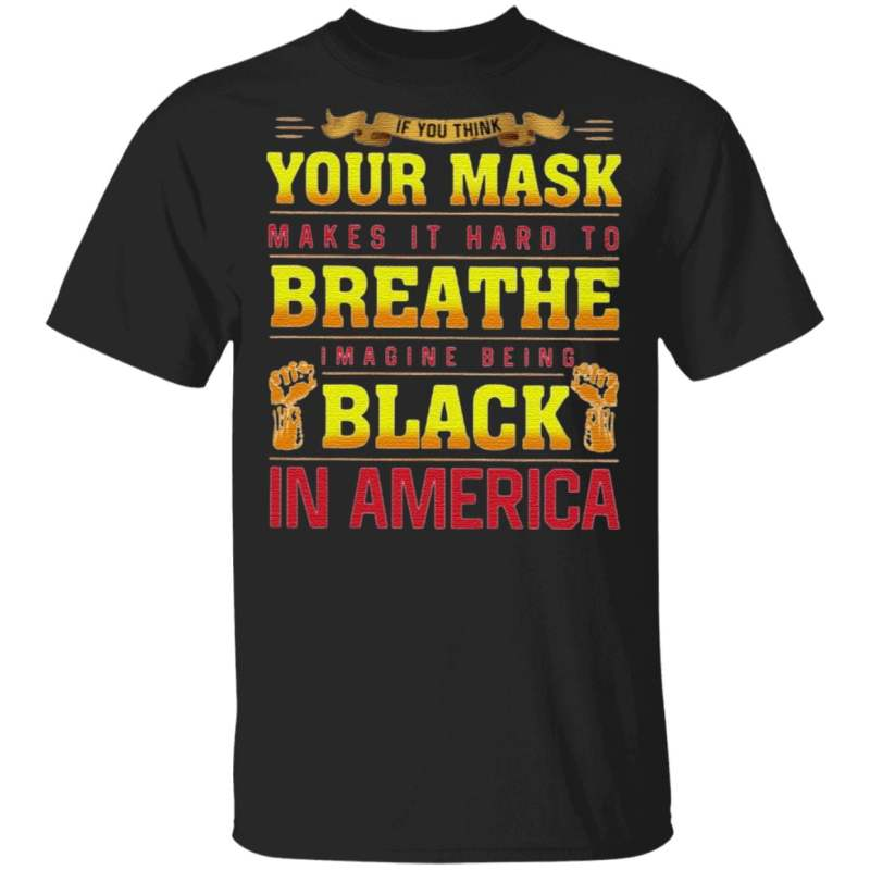 If You Think Your Mask Makes It Hard To Breathe Imagine Being Black In America BLM T Shirt