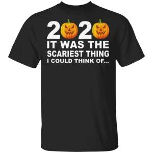 2020 It Was The Scariest Thing I Could Think Of T Shirt