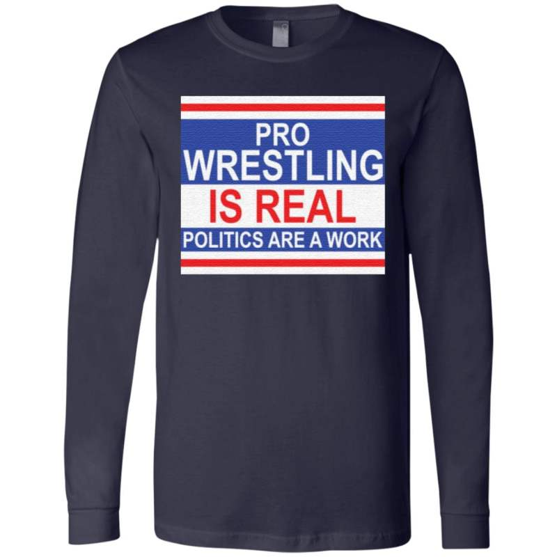 Pro wrestling is real politics are a work t shirt