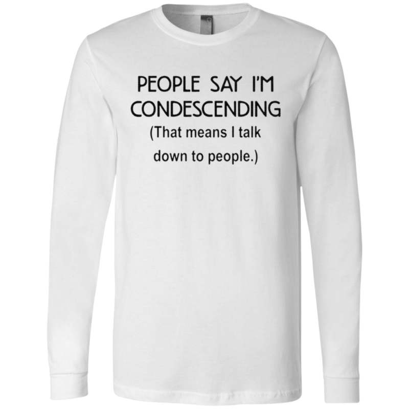 People say I'm condescending that means I talk down to people t-shirt