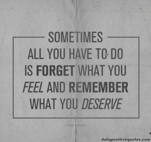 sometimes-all-you-have-to-do-is-forget-what-you-feel-and-remember-what-you-deserve