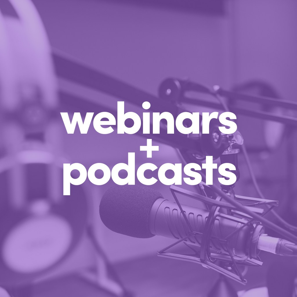 Webinars + Podcasts