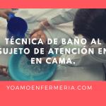 TÉCNICA DE BAÑO AL SUJETO DE ATENCIÓN EN CAMA.