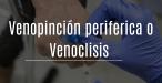 Venopunción periférica o venoclisis