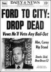 שתמותי, אומר הנשיא פורד לניו יורק, באחד הגליונות המפורסמים ביותר של העתון ׳דיילי ניוז׳, 1975. הוא סירב להתערב להצלת הפיננסים שלה -- והיא הסתדרה בסוף