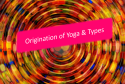 Origination and types of Yoga