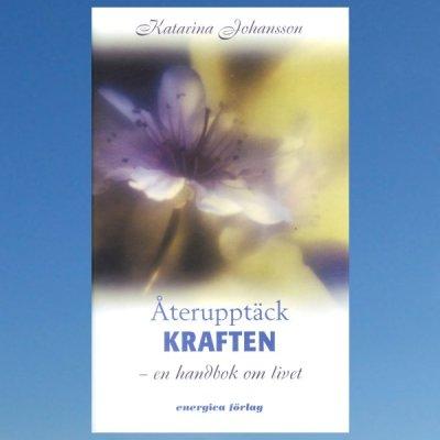 Återupptäck kraften – en handbok om livet – Katarina Johansson