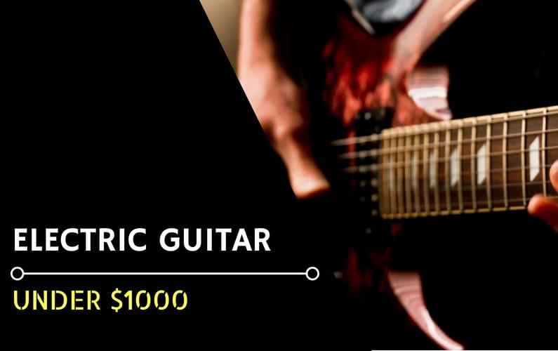Best Electric Guitars Under $1000