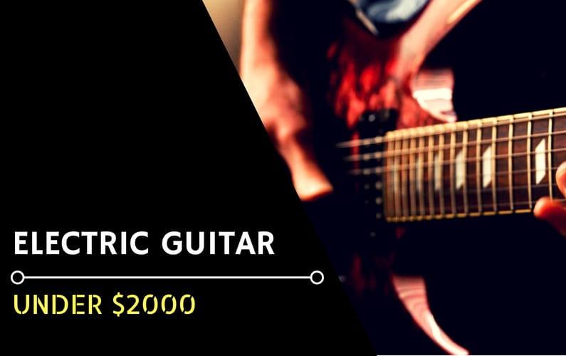 Best Electric Guitars Under $2000