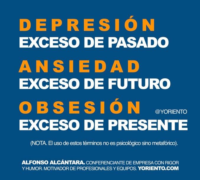 Depresión, exceso de pasado. Ansiedad, exceso de futuro. Obsesión, exceso de presente.
