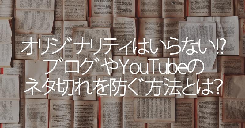 オリジナリティはいらない!ブログやYouTubeのネタ切れを防ぐ方法とは?