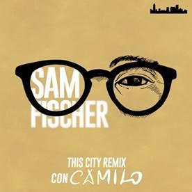 """SAM FISCHER  ANUNCIA FINALMENTE EL REMIX DE SU TEMA  """"THIS CITY""""  JUNTO A  CAMILO"""