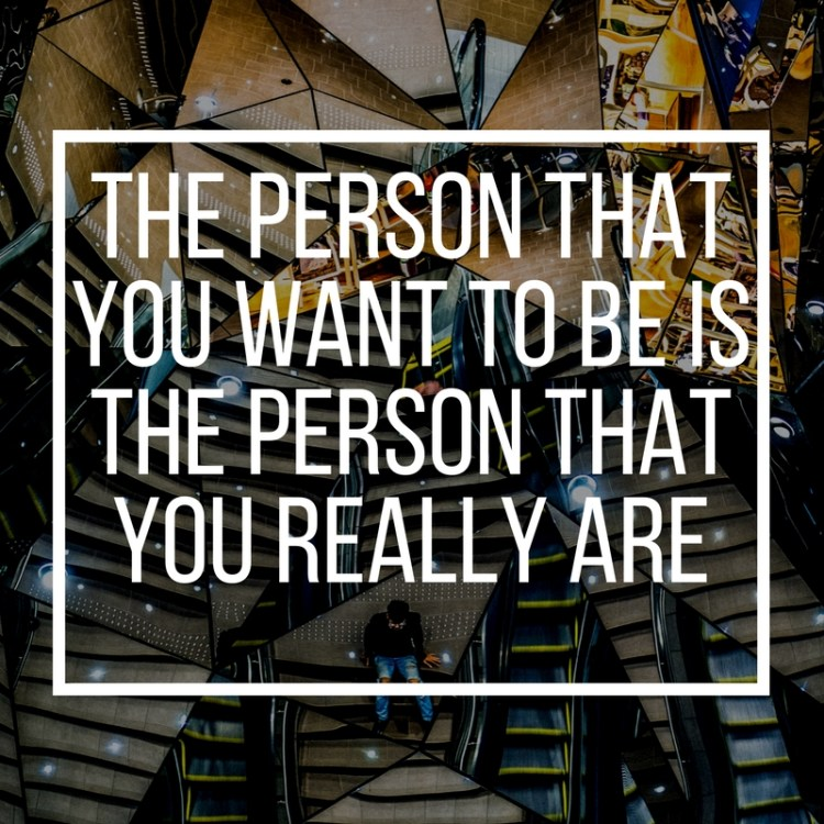 The person that you want to be is the person that you really are