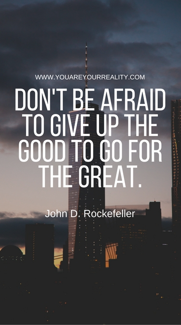 """Don't be afraid to give up the good to go for great."" - John D. Rockerfeller"