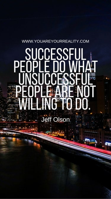 """Successful people do what unsuccessful people are not willing to do."" - Jeff Olson"