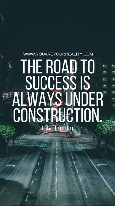 """The road to success is always under construction"" - Lily Tomlin"