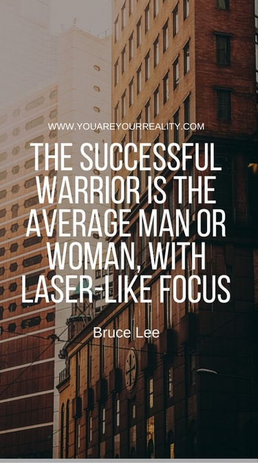 """The successful warrior is the average man or woman, with laser-like focus"" - Bruce Lee"