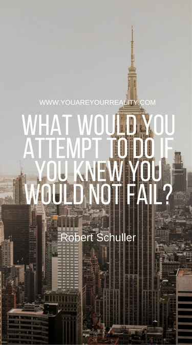 """What would you attempt to do if you knew you would not fail?"" - Robert Schuller"