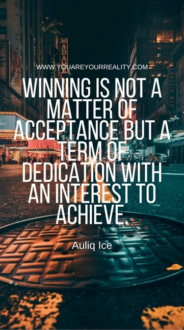 """""""Winning is not a matter of acceptance but a term of dedication with an interest to achieve."""" - AuliqIce"""