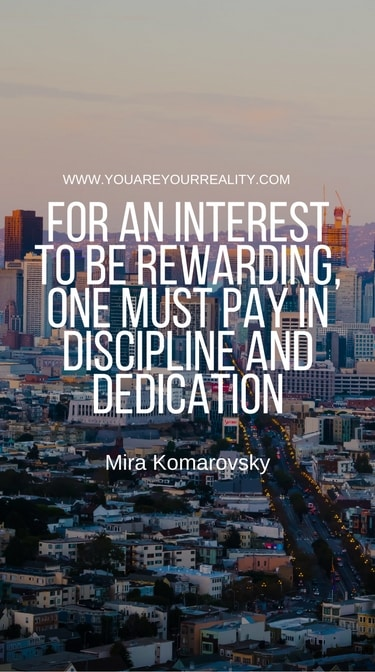 """""""For an interest to be rewarding, one must pay in discipline and dedication."""" - Mira Komarovsky"""