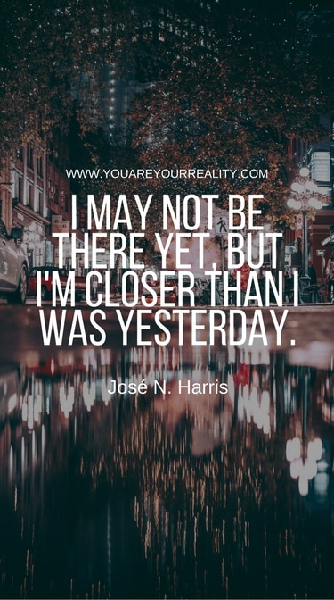 """""""I may not be there yet, but I'm closer than I was yesterday"""" - Jose N. Harris"""