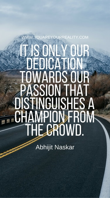 """""""It is only our dedication towards our passion that distinguishes a champion from the crowd."""" - Abhijit Naskar"""