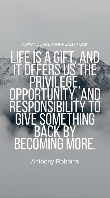 """""""Life is a gift, and it offers us the privilege, opportunity and responsibility to give something back by becoming more."""""""