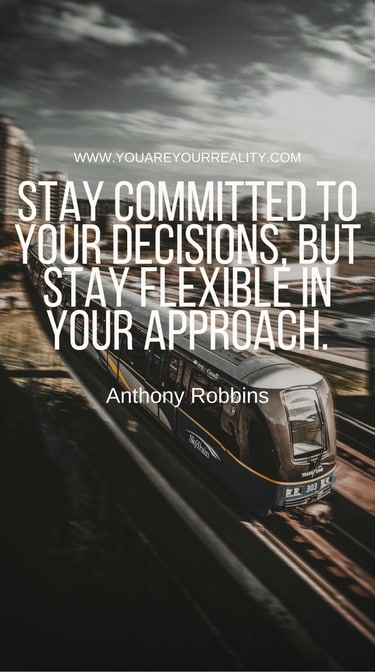 """""""Stay committed to your decisions, but stay flexible in your approach."""""""