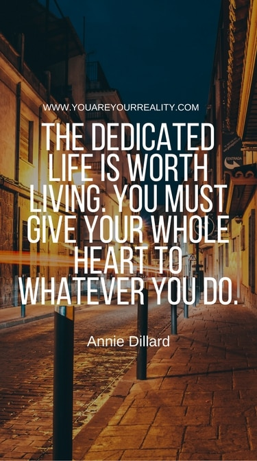 """""""The dedicated life is worth living. You must give your whole heart to whatever you do."""" - Annie Dillard"""